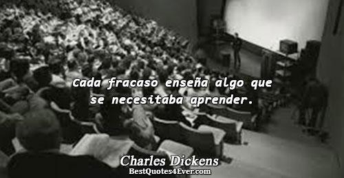 Cada fracaso enseña algo que se necesitaba aprender.. Charles Dickens Famous Inspirational Quotes