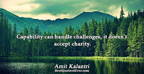 Capability can handle challenges, it doesn't accept charity.. Amit Kalantri Inspirational Quotes