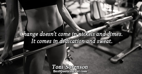 Change doesn't come in nickels and dimes. It comes in dedication and sweat.. Toni Sorenson Famous