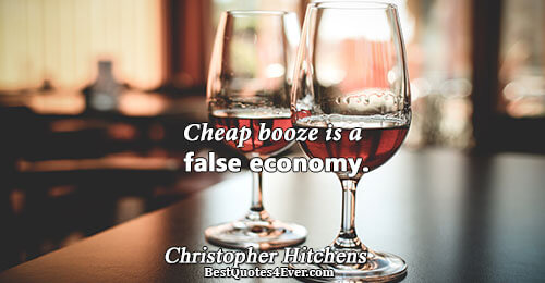 Cheap booze is a false economy.. Christopher Hitchens Best Wisdom Quotes