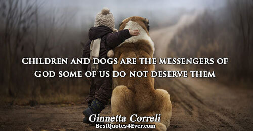 Children and dogs are the messengers of God some of us do not deserve them. Ginnetta