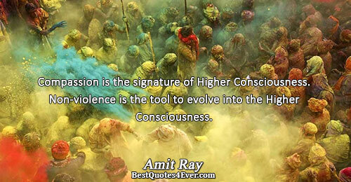 Compassion is the signature of Higher Consciousness. Non-violence is the tool to evolve into the Higher