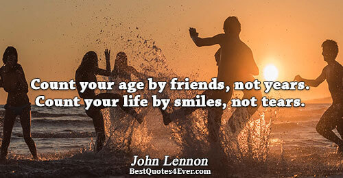 Count your age by friends, not years. Count your life by smiles, not tears.. John Lennon