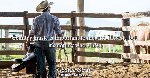 Country music is important to me, and I love it, but it's not my whole life..