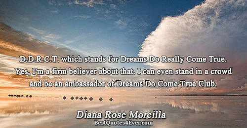D.D.R.C.T. which stands for Dreams Do Really Come True. Yes, I'm a firm believer about that.