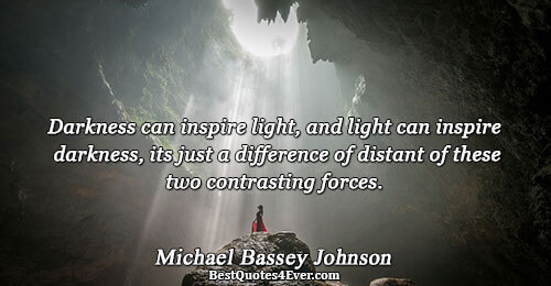 Darkness can inspire light, and light can inspire darkness, its just a difference of distant of