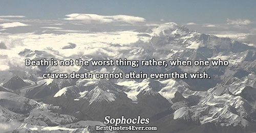 Death is not the worst thing; rather, when one who craves death cannot attain even that