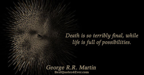 Death is so terribly final, while life is full of possibilities.. George R.R. Martin Famous Life