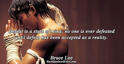 Defeat is a state of mind; no one is ever defeated until defeat has been accepted