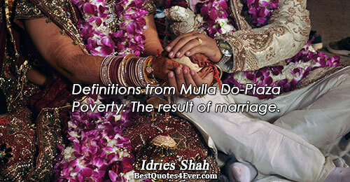 Definitions from Mulla Do-Piaza Poverty: The result of marriage.. Idries Shah Quotes About Knowledge
