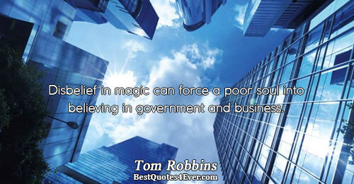 Disbelief in magic can force a poor soul into believing in government and business.. Tom Robbins