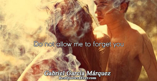 Do not allow me to forget you. Gabriel García Márquez Famous Love Quotes
