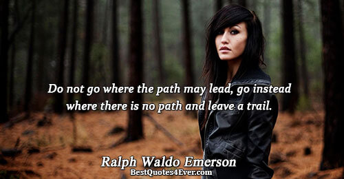 Do not go where the path may lead, go instead where there is no path and
