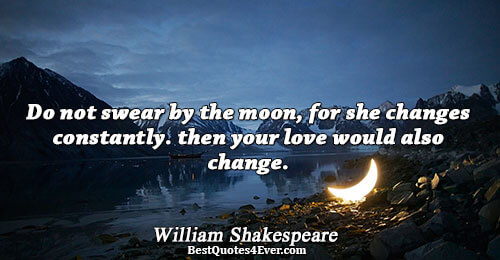 Do not swear by the moon, for she changes constantly. then your love would also change..