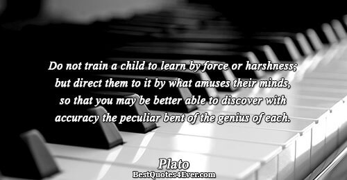 Do not train a child to learn by force or harshness; but direct them to it