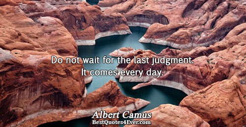 Do not wait for the last judgment. It comes every day.. Albert Camus Life Quotes