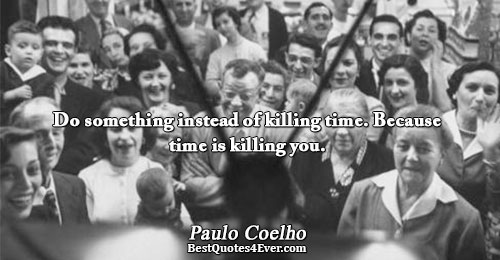 Do something instead of killing time. Because time is killing you.. Paulo Coelho Best Time Quotes