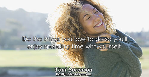 Do the things you love to do so you'll enjoy spending time with yourself.. Toni Sorenson
