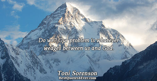 Do we? Our problem is whatever wedges between us and God.. Toni Sorenson Quotes About Faith