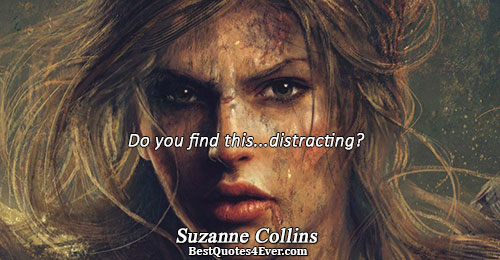 Do you find this...distracting?. Suzanne Collins Best Humor Quotes
