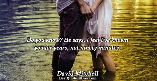 Do you know? He says. I feel I've known you for years, not ninety minutes.. David