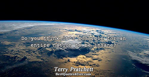 Do you think it's possible for an entire nation to be insane?. Terry Pratchett Quotes About