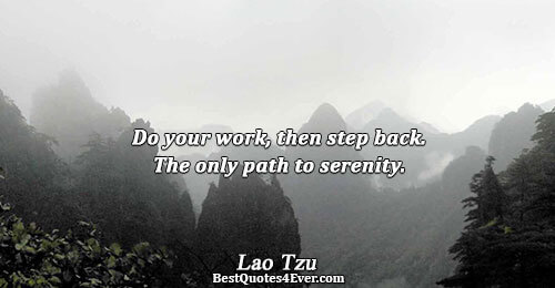 Do your work, then step back. The only path to serenity.. Lao Tzu Inspirational Sayings