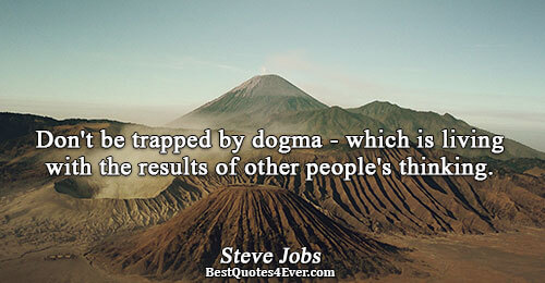 Don't be trapped by dogma - which is living with the results of other people's thinking..