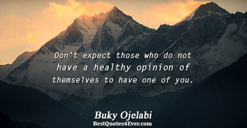 Don't expect those who do not have a healthy opinion of themselves to have one of