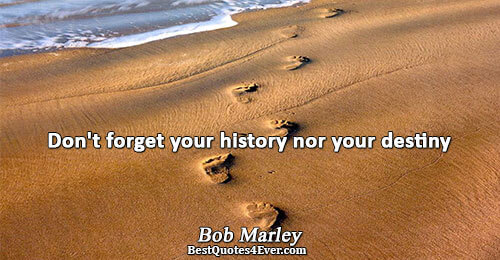Don't forget your history nor your destiny. Bob Marley Famous Inspirational Quotes