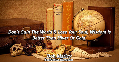 Don't Gain The World and Lose Your Soul, Wisdom Is Better Than Silver Or Gold.. Bob