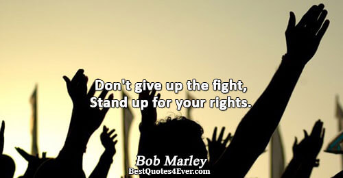 Don't give up the fight, Stand up for your rights.. Bob Marley Best Inspirational Quotes