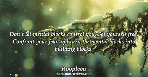 Don't let mental blocks control you. Set yourself free. Confront your fear and turn the mental