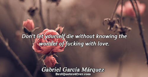 Don't let yourself die without knowing the wonder of fucking with love.. Gabriel García Márquez Best