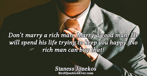 Don't marry a rich man. Marry a good man. He will spend his life trying to