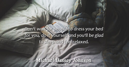Don't wait for people to dress your bed for you, do it yourself and you'll be