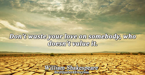 Don't waste your love on somebody, who doesn't value it.. William Shakespeare Quotes About Love