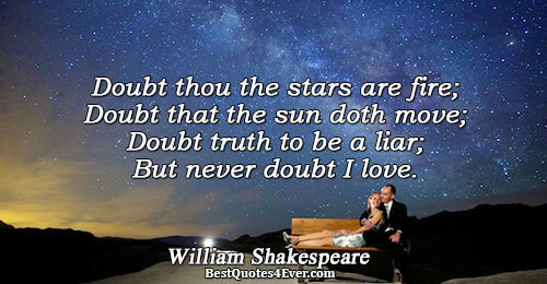 Doubt thou the stars are fire; Doubt that the sun doth move; Doubt truth to be