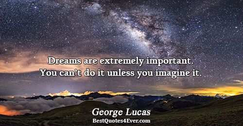 Dreams are extremely important. You can't do it unless you imagine it.. George Lucas Best Dreams