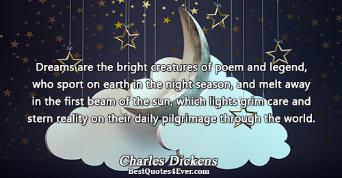 Dreams are the bright creatures of poem and legend, who sport on earth in the night