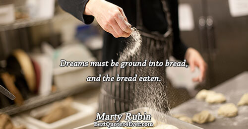 Dreams must be ground into bread, and the bread eaten.. Marty Rubin Best Dreams Quotes