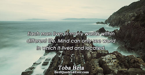 Each man lives in many worlds within different life. Mind can only see world in which