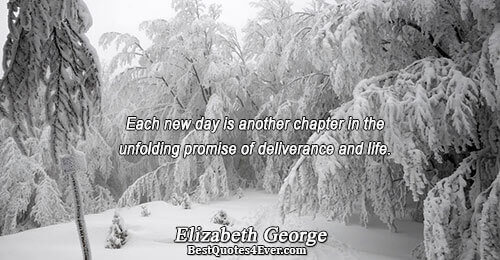 Each new day is another chapter in the unfolding promise of deliverance and life.. Elizabeth George