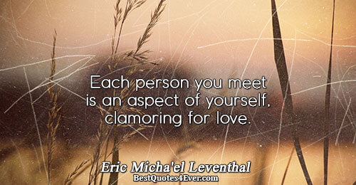 Each person you meet is an aspect of yourself, clamoring for love.. Eric Micha'el Leventhal Best