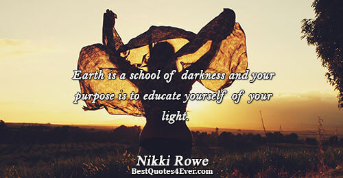 Earth is a school of darkness and your purpose is to educate yourself of your light..