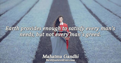 Earth provides enough to satisfy every man's needs, but not every man's greed.. Mahatma Gandhi Quotes