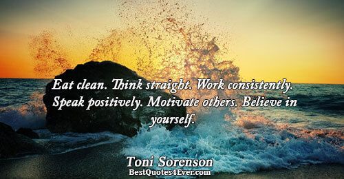 Eat clean. Think straight. Work consistently. Speak positively. Motivate others. Believe in yourself.. Toni Sorenson Quotes