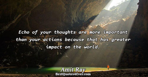 Echo of your thoughts are more important than your actions because that has greater impact on
