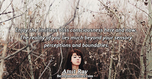 Enjoy the limitless bliss consciousness here and now. The reality of you lies much beyond your