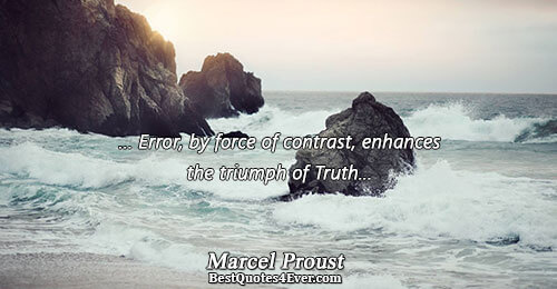 ... Error, by force of contrast, enhances the triumph of Truth.... Marcel Proust Truth Sayings